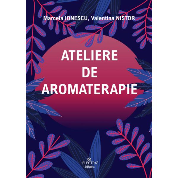 Ateliere de Aromaterapie - ghid practic de aromaterapie